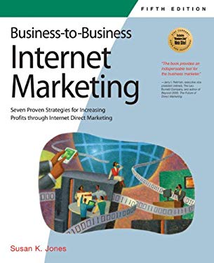Business-To-Business Internet Marketing: Seven Proven Strategies for Increasing Profits Through Internet Direct Marketing 9781931644693