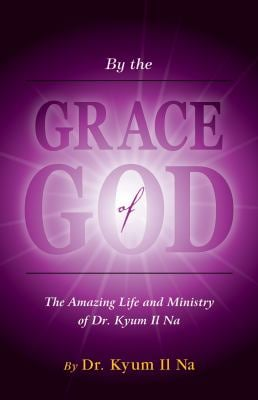 By the Grace of God: The Amazing Life and Ministry of Dr. Kyum-Il Na 9781933204246
