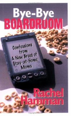 Bye-Bye Boardroom: Confessions from a New Breed of Stay-At-Home Moms 9781933102177