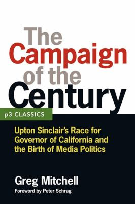 The Campaign of the Century: Upton Sinclair's Race for Governor of California and the Birth of Media Politics 9781936227082