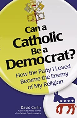 Can a Catholic Be a Democrat: How the Party I Loved Became the Enemy of My Religion 9781933184197