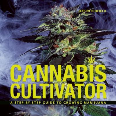 Cannabis Cultivator: A Step-By-Step Guide to Growing Marijuana 9781931160674