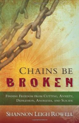 Chains Be Broken: Finding Freedom from Cutting, Anxiety, Depression, Anorexia, and Suicide 9781935245223