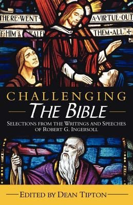 Challenging the Bible: Selections from the Writings and Speeches of Robert G. Ingersoll 9781932968262