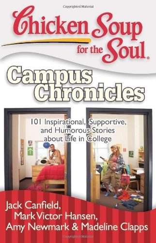 Chicken Soup for the Soul: Campus Chronicles: 101 Inspirational, Supportive, and Humorous Stories about Life in College 9781935096344