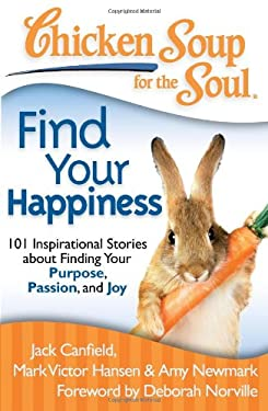 Chicken Soup for the Soul: Find Your Happiness: 101 Inspirational Stories about Finding Your Purpose, Passion, and Joy 9781935096771