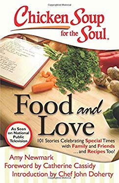 Chicken Soup for the Soul: Food and Love: 101 Stories Celebrating Special Times with Family and Friends... and Recipes Too! 9781935096788
