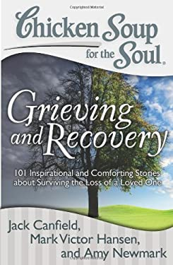 Chicken Soup for the Soul: Grieving and Recovery: 101 Inspirational and Comforting Stories about Surviving the Loss of a Loved One 9781935096627