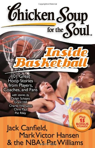 Chicken Soup for the Soul Inside Basketball: 101 Great Hoop Stories from Players, Coaches and Fans 9781935096290