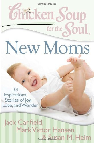 Chicken Soup for the Soul: New Moms: 101 Inspirational Stories of Joy, Love, and Wonder 9781935096634