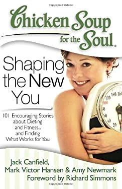 Chicken Soup for the Soul: Shaping the New You: 101 Encouraging Stories about Dieting and Fitness... and Finding What Works for You 9781935096573