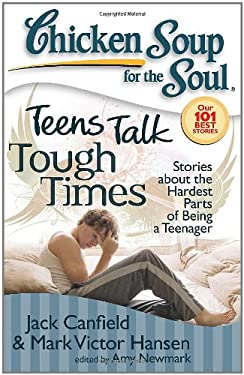 Chicken Soup for the Soul: Teens Talk Tough Times : Stories about the Hardest Parts of Being a Teenager