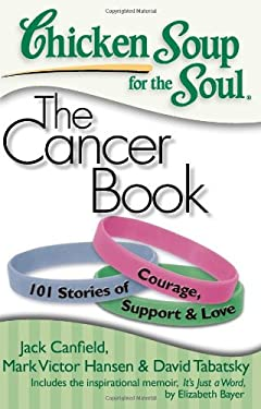 Chicken Soup for the Soul: The Cancer Book: 101 Stories of Courage, Support & Love 9781935096306