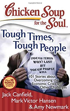 Chicken Soup for the Soul: Tough Times, Tough People: 101 Stories about Overcoming the Economic Crisis and Other Challenges 9781935096351