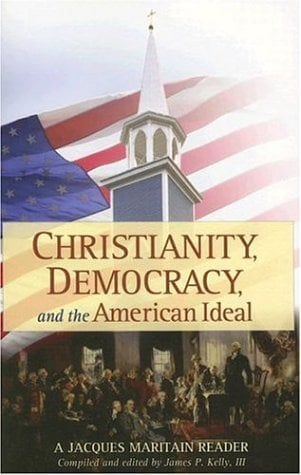 Christianity, Democracy, and the American Ideal: A Jacques Maritain Reader 9781933184012