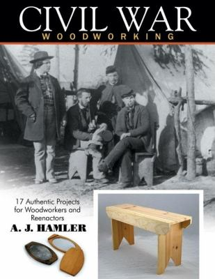 Civil War Woodworking: 17 Authentic Projects for Woodworkers and Reenactors 9781933502281