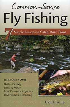 Common-Sense Fly Fishing: 7 Simple Lessons to Catch More Trout 9781934753071