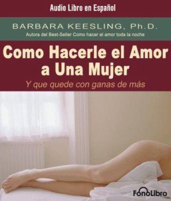 Como Hacerle el Amor A una Mujer: Y Que Quede Con Ganas de Mas 9781933499130