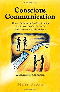 Conscious Communication: How to Establish Healthy Relationships and Resolve Conflict Peacefully While Maintaining Independence: A Language of C 9781934938607