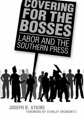 Covering for the Bosses: Labor and the Southern Press 9781934110805