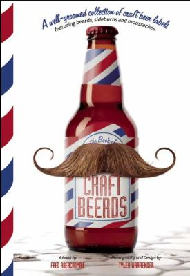 Craft Beerds: A Well-Groomed Collection of Craft Beer Labels with 'Staches, 'Burns, Beards and All Lengths in Between 9781937359379