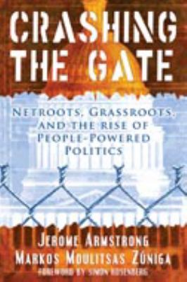 Crashing the Gate: Netroots, Grassroots, and the Rise of People-Powered Politics 9781931498999