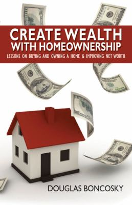 Create Wealth with Homeownership: Lessons on Buying and Owning a Home & Improving Net Worth 9781933255484