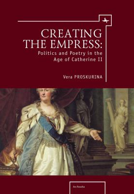 Creating the Empress: Politics and Poetry in the Age of Catherine II 9781936235506