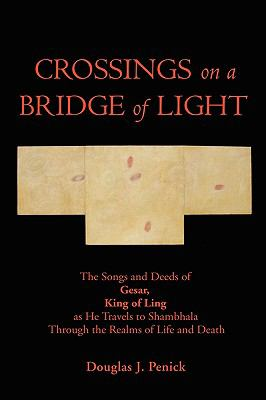 Crossings on a Bridge of Light: The Songs and Deeds of Gesar, King of Ling as He Travels to Shambhala Through the Realms of Life and Death 9781934937990