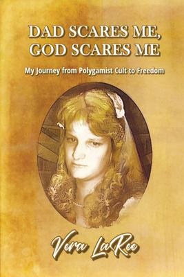 DAD SCARES ME, GOD SCARES ME: My Journey from Polygamist Cult to Freedom