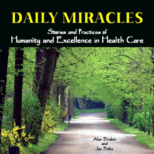 Daily Miracles: Stories and Practices of Humanity and Excellence in Health Care 9781930538443