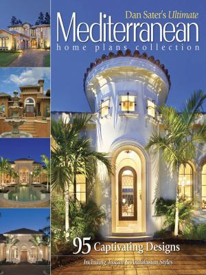 Dan Sater's Ultimate Mediterranean Home Plans Collection: 95 Captivating Designs Including Tuscan & Andalusian Styles 9781932553093