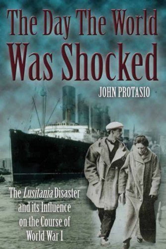 The Day the World Was Shocked: The Lusitania Disaster and Its Influence on the Course of World War I 9781935149453