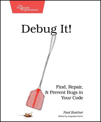 Debug It!: Find, Repair, and Prevent Bugs in Your Code 9781934356289