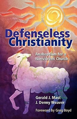 Defenseless Christianity: Anabaptism for a Nonviolent Church 9781931038638