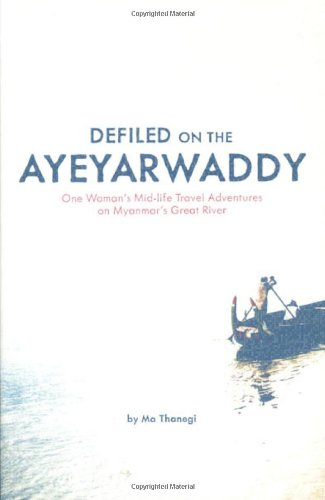 Defiled on the Ayeyarwaddy: One Woman's Mid-Life Travel Adventures on Myanmar's Great River 9781934159248
