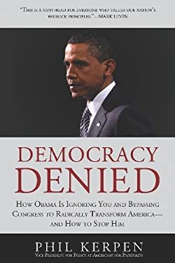 Democracy Denied: How Obama Is Ignoring You and Bypassing Congress to Radically Transform America--And How to Stop Him 9781936661329