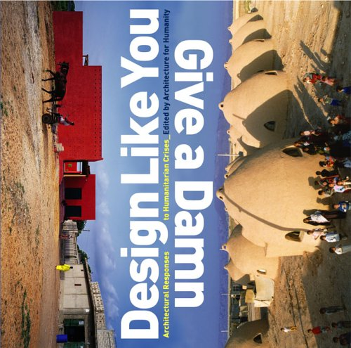 Design Like You Give a Damn: Architectural Responses to Humanitarian Crises 9781933045252