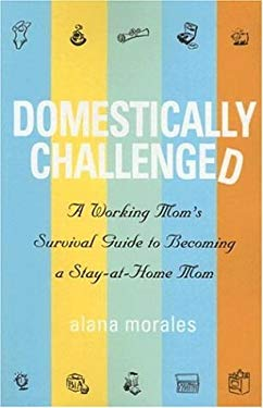 Domestically Challenged: A Working Mom's Survival Guide to Becoming a Stay-At-Home Mom 9781932279276