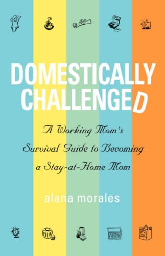Domestically Challenged: A Working Mom's Survival Guide to Becoming a Stay-At-Home Mom 9781932279702