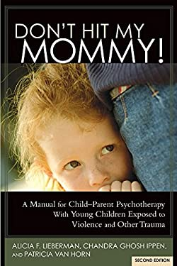 Don't Hit My Mommy! A Manual for Child-Parent Psychotherapy With Young Children Exposed to Violence and Other Trauma (2nd Edition)