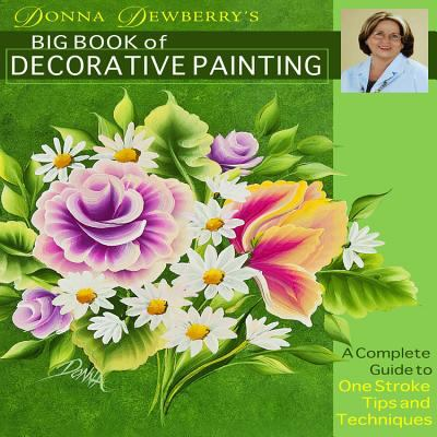 Donna Dewberry's Big Book of Decorative Painting: A Complete Guide to One-Stroke Tips and Techniques 9781936708093