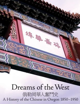 Dreams of the West: The History of the Chinese in Oregon 1850-1950 9781932010138