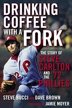 Drinking Coffee with a Fork: The Story of Steve Carlton and the '72 Phillies 9781933822259
