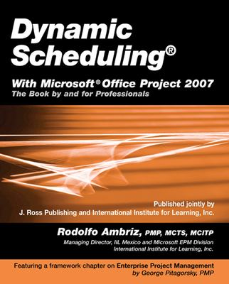 Dynamic Scheduling with Microsoft Office Project 2007: The Book by and for Professionals 9781932159875