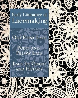 Early Literature of Lacemaking: Old Point Lace, Point and Pillow Lace, Lace: Its Origin and History 9781930585942