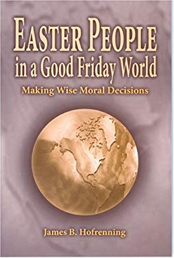 Easter People in a Good Friday World: Making Wise Moral Decisions 9781932688085