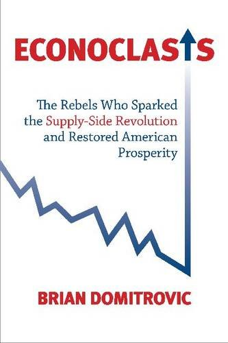 Econoclasts: The Rebels Who Sparked the Supply-Side Revolution and Restored American Prosperity 9781935191254
