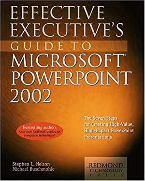Effective Executive's Guide to Microsoft PowerPoint 2002: The Seven Steps for Creating High-Value, High-Impact PowerPoint Presentations 9781931150002