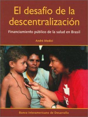 El Desafio de La Descentralizacion: Financiamiento Publico de La Salud En Brasil 9781931003162